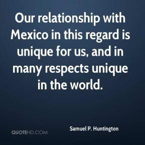 Samuel P. Huntington - Our relationship with Mexico in this regard is unique for us, and in many respects unique in the world.