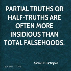 Samuel P. Huntington - Partial truths or half-truths are often more insidious than total falsehoods.