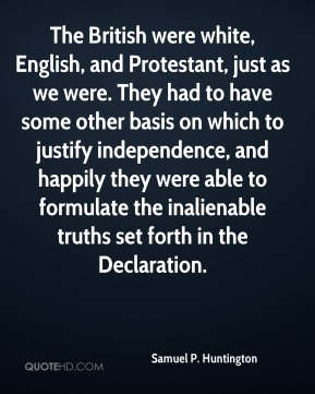 Samuel P. Huntington - The British were white, English, and Protestant, just as we were. They had to have some other basis on which to justify independence, and happily they were able to formulate the inalienable truths set forth in the Declaration.