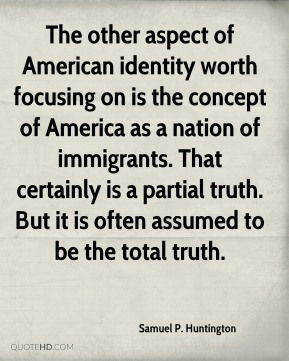 Samuel P. Huntington - The other aspect of American identity worth focusing on is the concept of America as a nation of immigrants. That certainly is a partial truth. But it is often assumed to be the total truth.