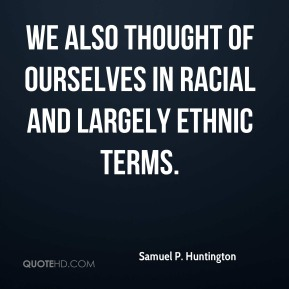 Samuel P. Huntington - We also thought of ourselves in racial and largely ethnic terms.
