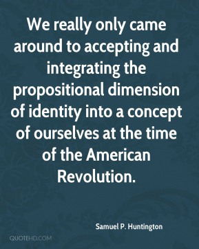 Samuel P. Huntington - We really only came around to accepting and integrating the propositional dimension of identity into a concept of ourselves at the time of the American Revolution.