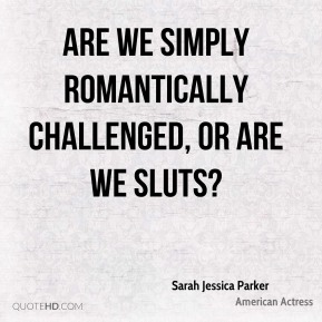 Are we simply romantically challenged, or are we sluts?