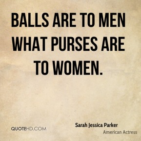 Sarah Jessica Parker - Balls are to men what purses are to women.