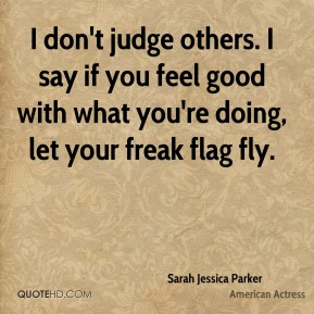 Sarah Jessica Parker - I don't judge others. I say if you feel good with what you're doing, let your freak flag fly.