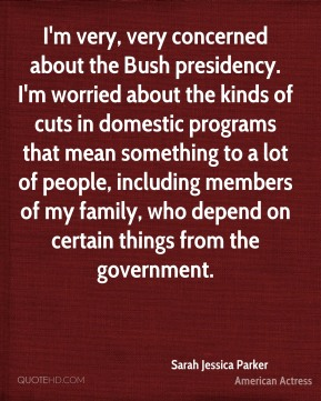 Sarah Jessica Parker - I'm very, very concerned about the Bush presidency. I'm worried about the kinds of cuts in domestic programs that mean something to a lot of people, including members of my family, who depend on certain things from the government.