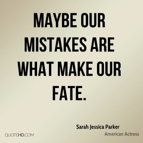 Sarah Jessica Parker - Maybe our mistakes are what make our fate.