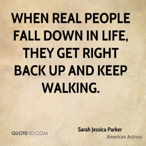 When real people fall down in life, they get right back up and keep walking.