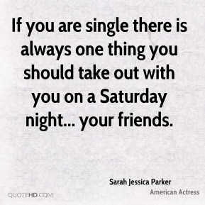 Sarah Jessica Parker  - If you are single there is always one thing you should take out with you on a Saturday night... your friends.