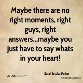 Sarah Jessica Parker  - Maybe there are no right moments, right guys, right answers...maybe you just have to say whats in your heart!