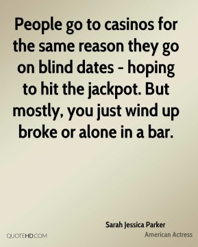 People go to casinos for the same reason they go on blind dates - hoping to hit the jackpot. But mostly, you just wind up broke or alone in a bar.