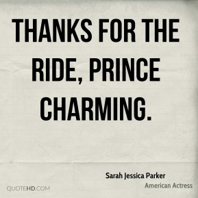 Sarah Jessica Parker  - Thanks for the ride, Prince Charming.
