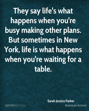 Sarah Jessica Parker  - They say life's what happens when you're busy making other plans. But sometimes in New York, life is what happens when you're waiting for a table.