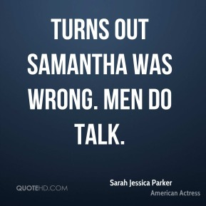Turns out Samantha was wrong. Men do talk.