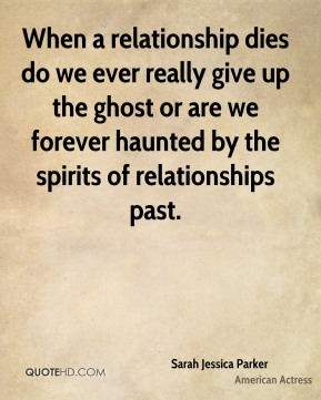 Sarah Jessica Parker  - When a relationship dies do we ever really give up the ghost or are we forever haunted by the spirits of relationships past.