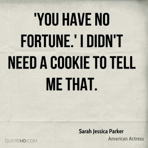 Sarah Jessica Parker  - 'You have no fortune.' I didn't need a cookie to tell me that.