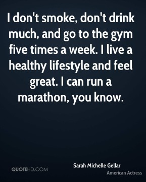 I don't smoke, don't drink much, and go to the gym five times a week. I live a healthy lifestyle and feel great. I can run a marathon, you know.