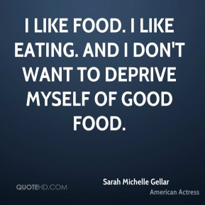 Sarah Michelle Gellar - I like food. I like eating. And I don't want to deprive myself of good food.