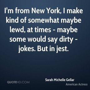 Sarah Michelle Gellar - I'm from New York, I make kind of somewhat maybe lewd, at times - maybe some would say dirty - jokes. But in jest.
