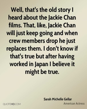 Sarah Michelle Gellar - Well, that's the old story I heard about the Jackie Chan films. That, like, Jackie Chan will just keep going and when crew members drop he just replaces them. I don't know if that's true but after having worked in Japan I believe it might be true.