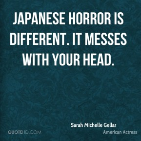 Sarah Michelle Gellar  - Japanese horror is different. It messes with your head.
