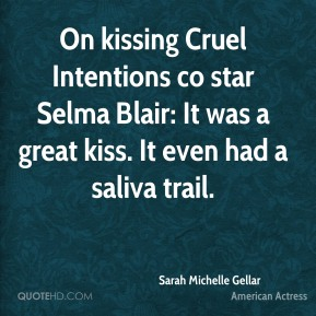Sarah Michelle Gellar  - On kissing Cruel Intentions co star Selma Blair: It was a great kiss. It even had a saliva trail.