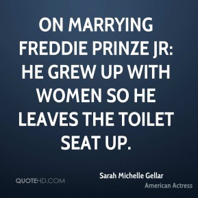 Sarah Michelle Gellar  - On marrying Freddie Prinze Jr: He grew up with women so he leaves the toilet seat up.