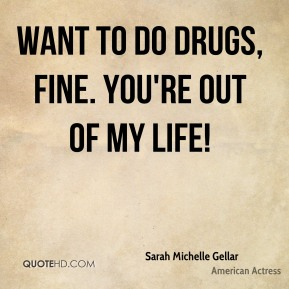 Want to do drugs, fine. You're out of my life!
