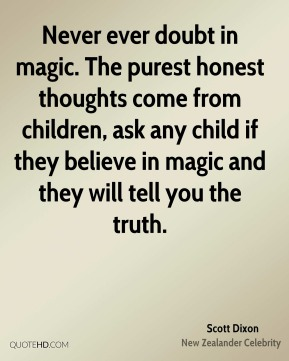 Scott Dixon - Never ever doubt in magic. The purest honest thoughts come from children, ask any child if they believe in magic and they will tell you the truth.