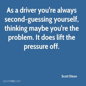 Scott Dixon  - As a driver you're always second-guessing yourself, thinking maybe you're the problem. It does lift the pressure off.