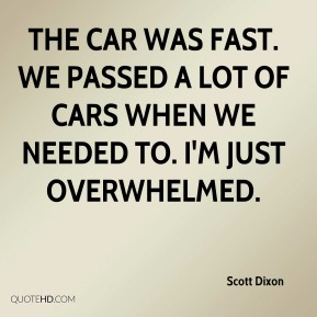 Scott Dixon  - The car was fast. We passed a lot of cars when we needed to. I'm just overwhelmed.