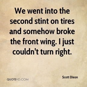 Scott Dixon  - We went into the second stint on tires and somehow broke the front wing. I just couldn't turn right.