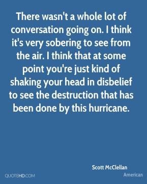 There wasn't a whole lot of conversation going on. I think it's very sobering to see from the air. I think that at some point you're just kind of shaking your head in disbelief to see the destruction that has been done by this hurricane.