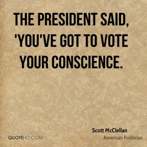 Scott McClellan - The president said, 'You've got to vote your conscience.