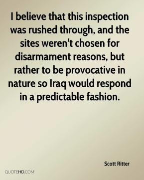 Scott Ritter  - I believe that this inspection was rushed through, and the sites weren't chosen for disarmament reasons, but rather to be provocative in nature so Iraq would respond in a predictable fashion.