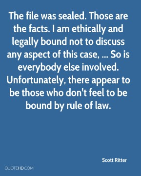Scott Ritter  - The file was sealed. Those are the facts. I am ethically and legally bound not to discuss any aspect of this case, ... So is everybody else involved. Unfortunately, there appear to be those who don't feel to be bound by rule of law.