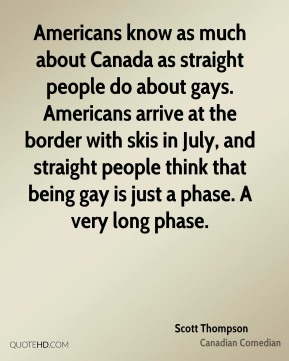 Americans know as much about Canada as straight people do about gays. Americans arrive at the border with skis in July, and straight people think that being gay is just a phase. A very long phase.