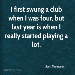 Scott Thompson  - I first swung a club when I was four, but last year is when I really started playing a lot.