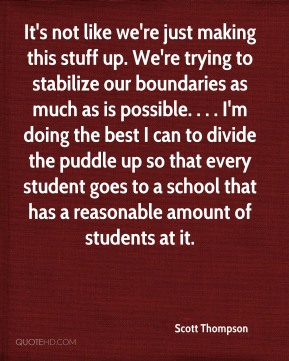 Scott Thompson  - It's not like we're just making this stuff up. We're trying to stabilize our boundaries as much as is possible. . . . I'm doing the best I can to divide the puddle up so that every student goes to a school that has a reasonable amount of students at it.