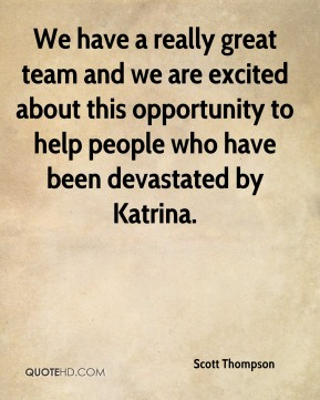 We have a really great team and we are excited about this opportunity to help people who have been devastated by Katrina.
