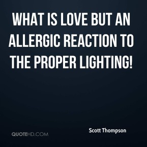 What is love but an allergic reaction to the proper lighting!