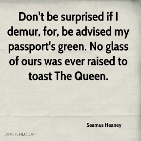 Seamus Heaney  - Don't be surprised if I demur, for, be advised my passport's green. No glass of ours was ever raised to toast The Queen.