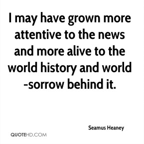 Seamus Heaney  - I may have grown more attentive to the news and more alive to the world history and world-sorrow behind it.