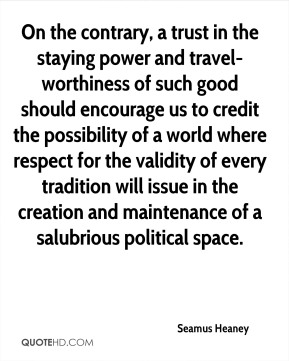 Seamus Heaney  - On the contrary, a trust in the staying power and travel-worthiness of such good should encourage us to credit the possibility of a world where respect for the validity of every tradition will issue in the creation and maintenance of a salubrious political space.