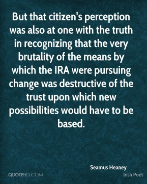 But that citizen's perception was also at one with the truth in recognizing that the very brutality of the means by which the IRA were pursuing change was destructive of the trust upon which new possibilities would have to be based.