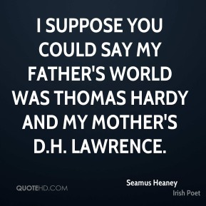 I suppose you could say my father's world was Thomas Hardy and my mother's D.H. Lawrence.