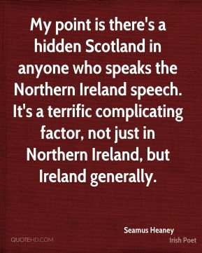My point is there's a hidden Scotland in anyone who speaks the Northern Ireland speech. It's a terrific complicating factor, not just in Northern Ireland, but Ireland generally.