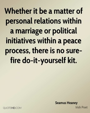 Seamus Heaney - Whether it be a matter of personal relations within a marriage or political initiatives within a peace process, there is no sure-fire do-it-yourself kit.