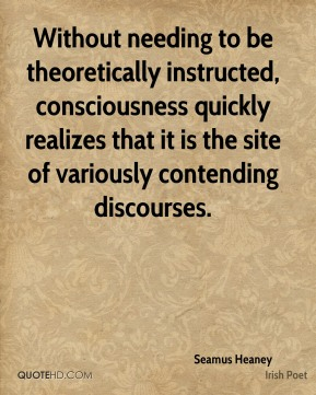 Seamus Heaney - Without needing to be theoretically instructed, consciousness quickly realizes that it is the site of variously contending discourses.