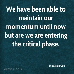 Sebastian Coe  - We have been able to maintain our momentum until now but are we are entering the critical phase.